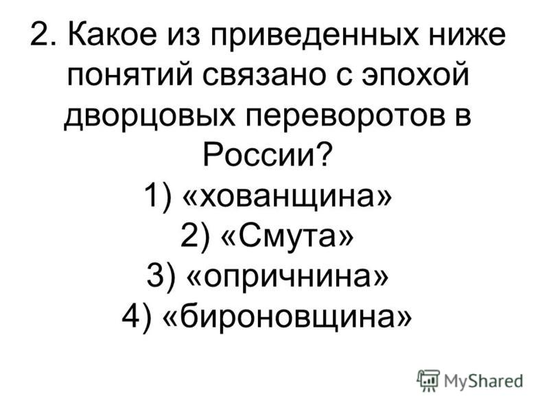 2. Какое из приведенных ниже понятий связано с эпохой дворцовых переворотов в России? 1) «хованщина» 2) «Смута» 3) «опричнина» 4) «бироновщина»
