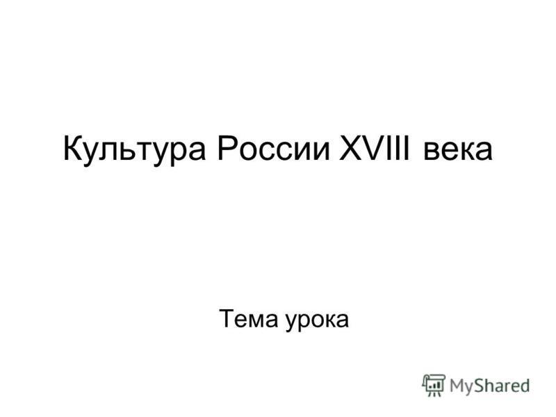 Культура России XVIII века Тема урока
