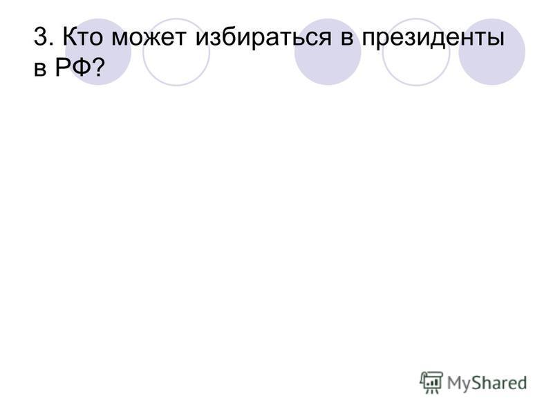 3. Кто может избираться в президенты в РФ?