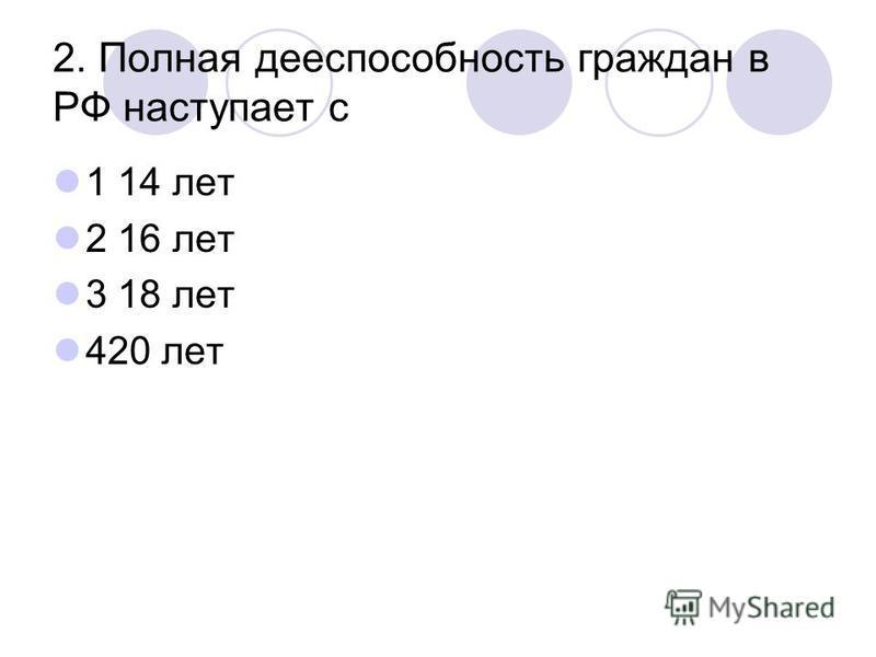 2. Полная дееспособность граждан в РФ наступает с 1 14 лет 2 16 лет 3 18 лет 420 лет