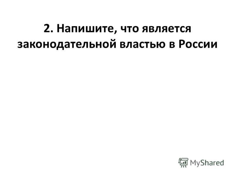 2. Напишите, что является законодательной властью в России