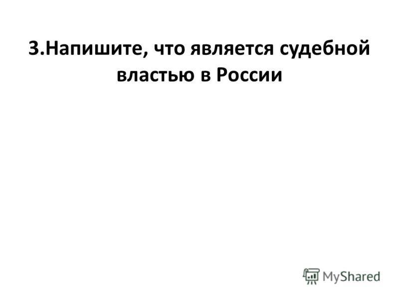 3.Напишите, что является судебной властью в России