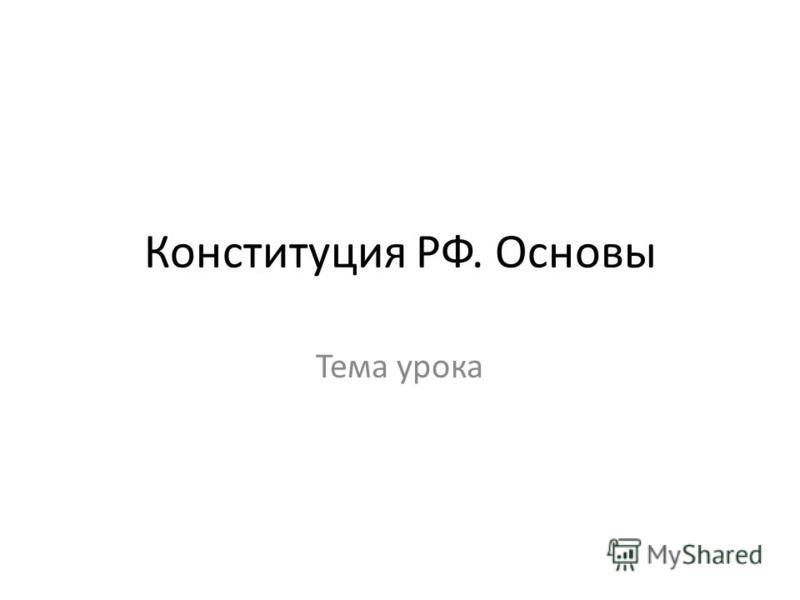 Конституция РФ. Основы Тема урока