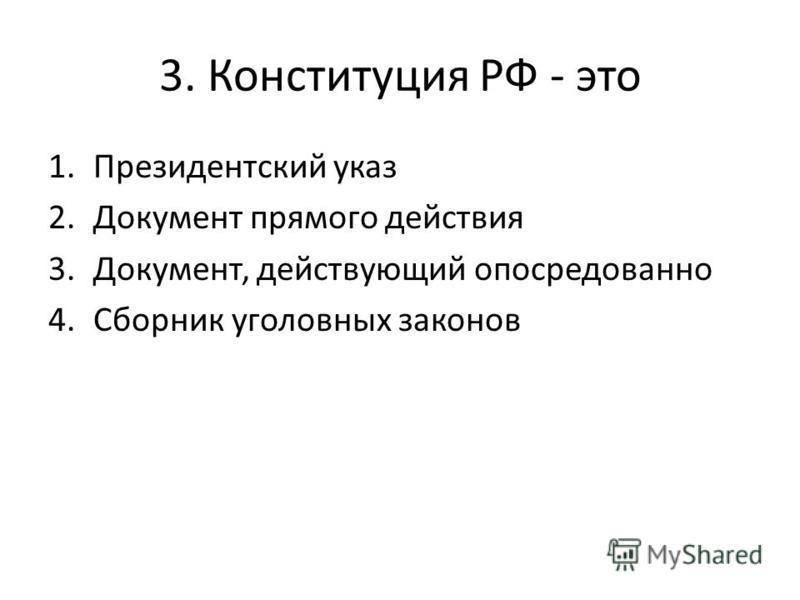 3. Конституция РФ - это 1. Президентский указ 2. Документ прямого действия 3.Документ, действующий опосредованно 4. Сборник уголовных законов
