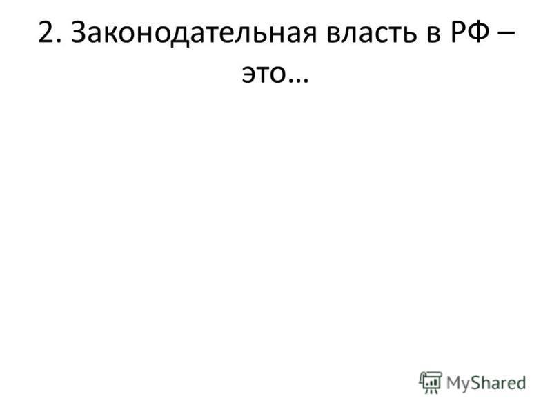 2. Законодательная власть в РФ – это…