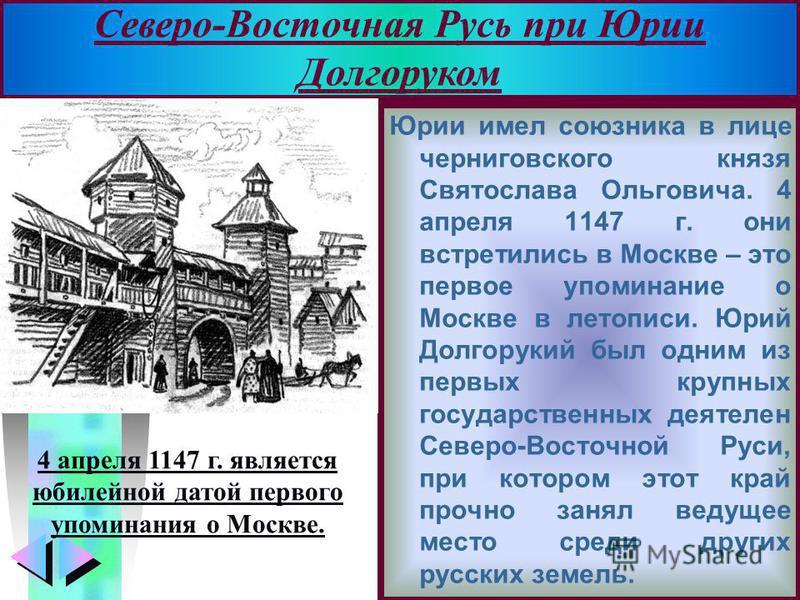 Меню Юрии имел союзника в лице черниговского князя Святослава Ольговича. 4 апреля 1147 г. они встретились в Москве – это первое упоминание о Москве в летописи. Юрий Долгорукий был одним из первых крупных государственных деятелен Северо-Восточной Рус