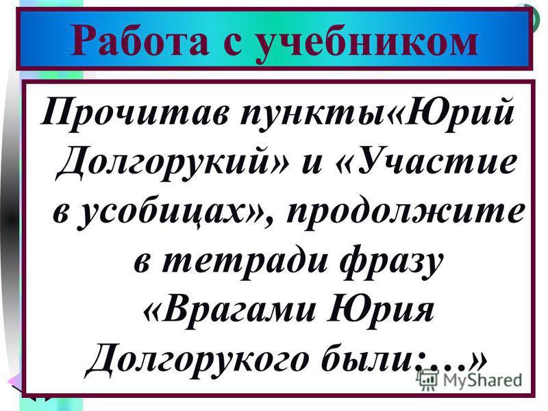 Меню Прочитав пункты«Юрий Долгорукий» и «Участие в усобицах», продолжите в тетради фразу «Врагами Юрия Долгорукого были:…» Работа с учебником