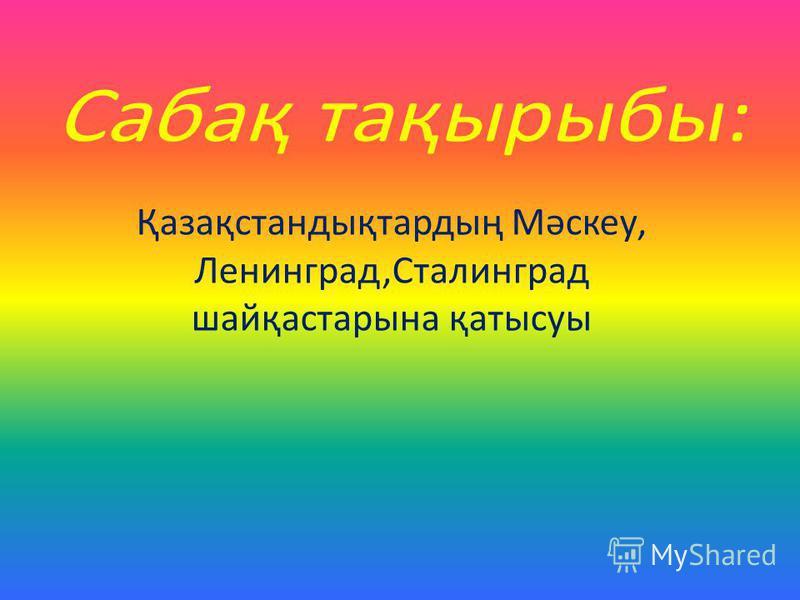 Қазақстандықтардың Мәскеу, Ленинград,Сталинград шайқастарына қатысуы