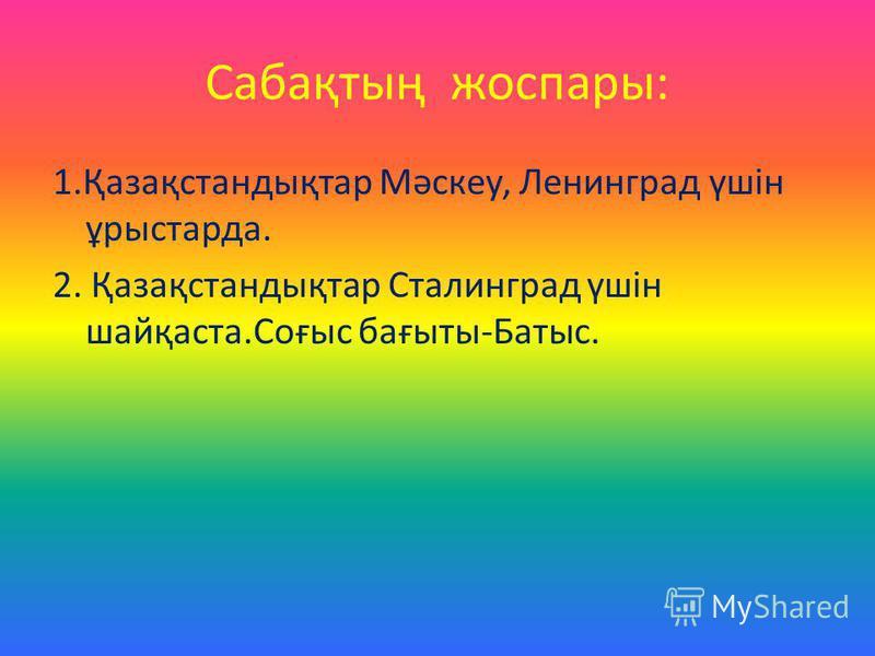 Сабақтың жоспары: 1.Қазақстандықтар Мәскеу, Ленинград үшін ұрыстарда. 2. Қазақстандықтар Сталинград үшін шайқаста.Соғыс бағыты-Батыс.