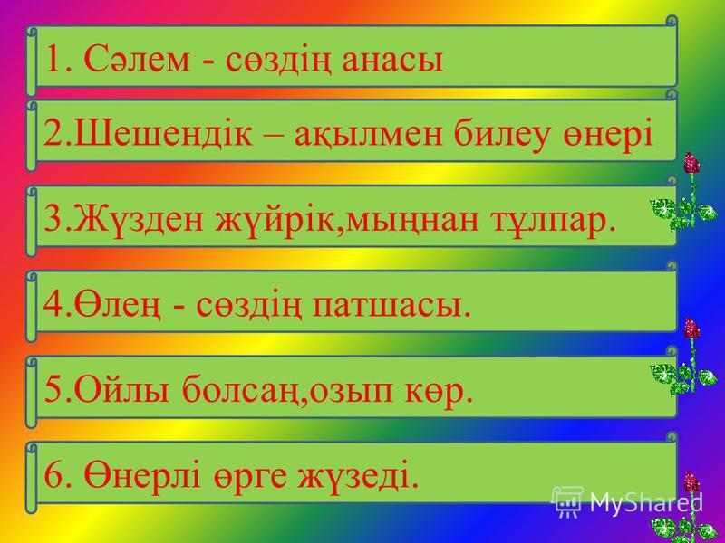 2.Шешендік – ақылмен билеу өнері 1. Сәлем - сөздің анасы 3.Жүзден жүйрік,мыңнан тұлпар. 4.Өлең - сөздің патшасы. 5.Ойлы болсаң,озып көр. 6. Өнерлі өрге жүзеді.