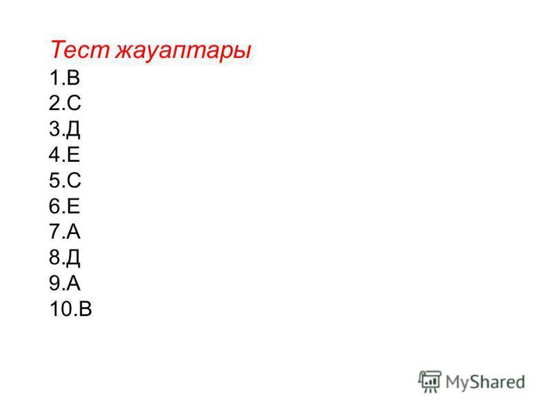 Тест жауаптары 1.В 2.С 3.Д 4.Е 5.С 6.Е 7.А 8.Д 9.А 10.В