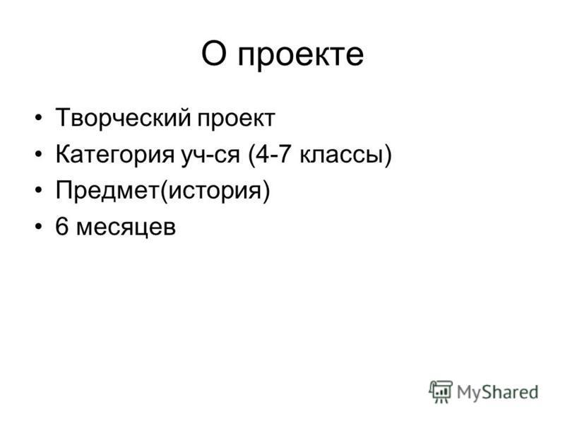 О проекте Творческий проект Категория уч-ся (4-7 классы) Предмет(история) 6 месяцев
