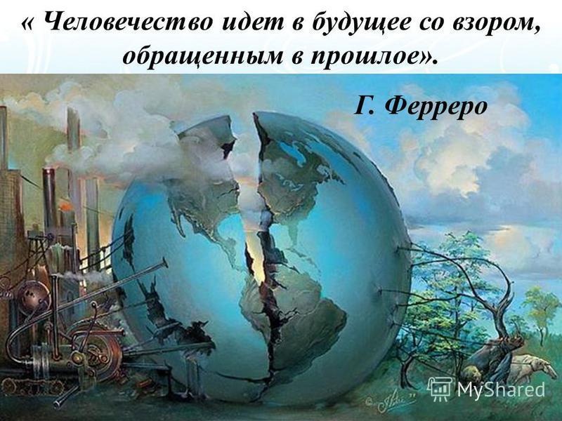« Человечество идет в будущее со взором, обращенным в прошлое». Г. Ферреро