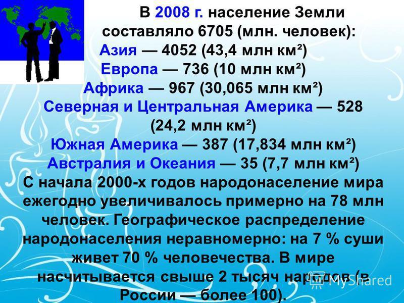 В 2008 г. население Земли составляло 6705 (млн. человек): Азия 4052 (43,4 млн км²) Европа 736 (10 млн км²) Африка 967 (30,065 млн км²) Северная и Центральная Америка 528 (24,2 млн км²) Южная Америка 387 (17,834 млн км²) Австралия и Океания 35 (7,7 мл