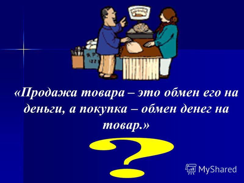«Продажа товара – это обмен его на деньги, а покупка – обмен денег на товар.»