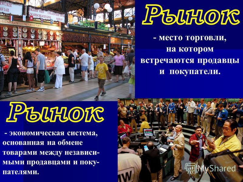 - экономическая система, основанная на обмене товарами между независимыми продавцами и покупателями. - место торговли, на котором встречаются продавцы и покупатели.