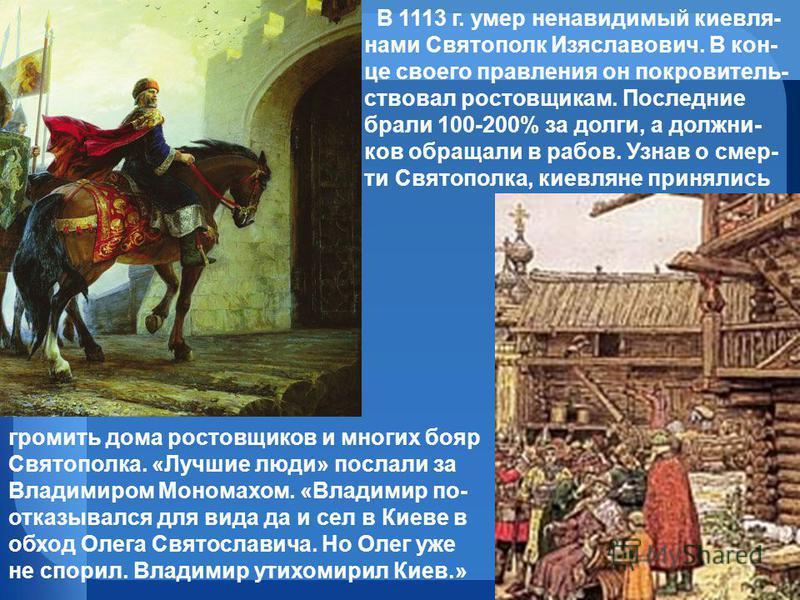В 1113 г. умер ненавидимый киевлянам и Святополк Изяславович. В кон- це своего правления он покровительствовал ростовщикам. Последнии брали 100-200% за долги, а должников обращали в рабов. Узнав о смерти Святополка, киевляне принялись громить дома ро