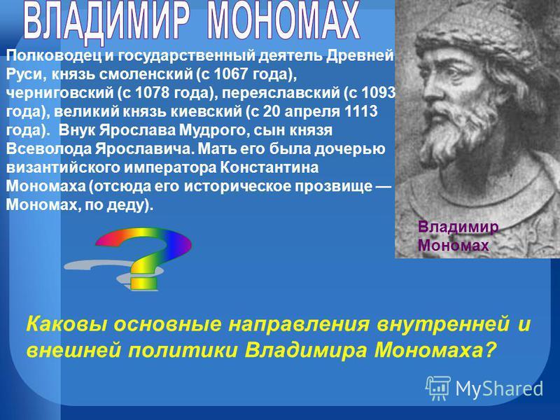 Владимир Мономах Полководец и государственный деятель Древней Руси, князь смоленский (с 1067 года), черниговский (с 1078 года), переяславский (с 1093 года), великий князь киевский (с 20 апреля 1113 года). Внук Ярослава Мудрого, сын князя Всеволода Яр