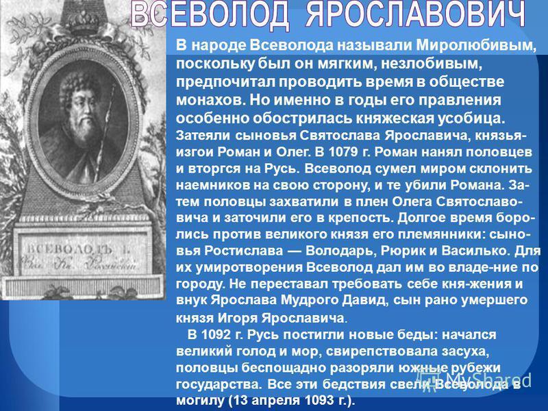 В народе Всеволода называли Миролюбивым, поскольку был он мягким, незлобивым, предпочитал проводить время в обществе монахов. Но именно в годы его правления особенно обострилась княжеская усобица. Затеяли сыновья Святослава Ярославича, князья- изгои