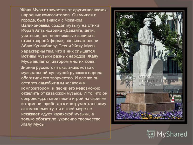 Жаяу Муса отличается от других казахских народных композиторов. Он учился в городе, был знаком с Чоканом Валихановым, создал музыку на стихи Ибрая Алтынсарина «Давайте, дети, учиться», вел дневниковые записи в стихотворной форме, посвящал песни Абаю