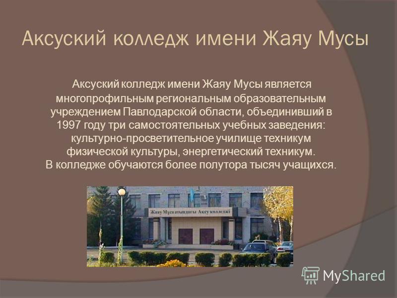 Аксуский колледж имени Жаяу Мусы Аксуский колледж имени Жаяу Мусы является многопрофильным региональным образовательным учреждением Павлодарской области, объединивший в 1997 году три самостоятельных учебных заведения: культурно-просветительное училищ