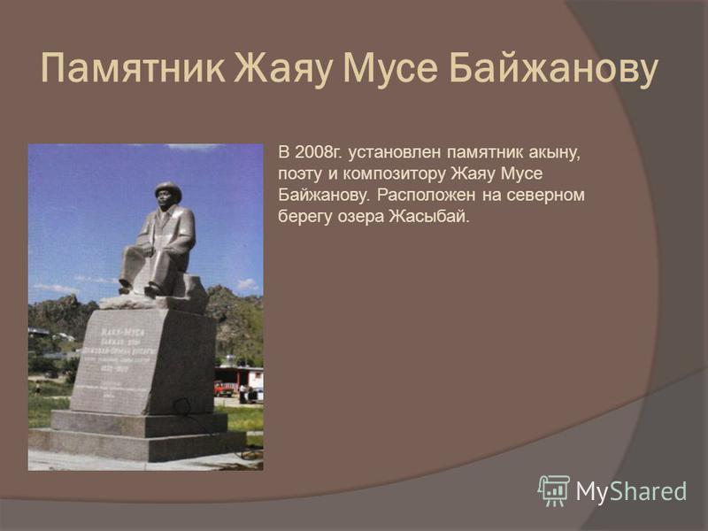 Памятник Жаяу Мусе Байжанову В 2008 г. установлен памятник акыну, поэту и композитору Жаяу Мусе Байжанову. Расположен на северном берегу озера Жасыбай.