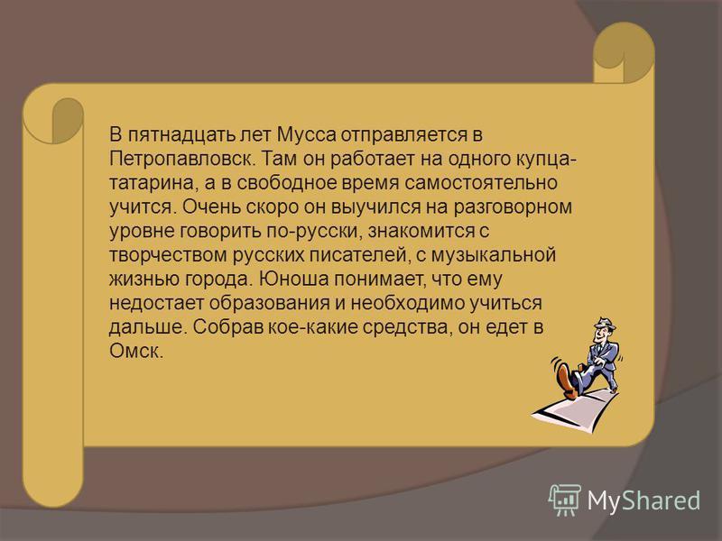 В пятнадцать лет Мусса отправляется в Петропавловск. Там он работает на одного купца- татарина, а в свободное время самостоятельно учится. Очень скоро он выучился на разговорном уровне говорить по-русски, знакомится с творчеством русских писателей, с