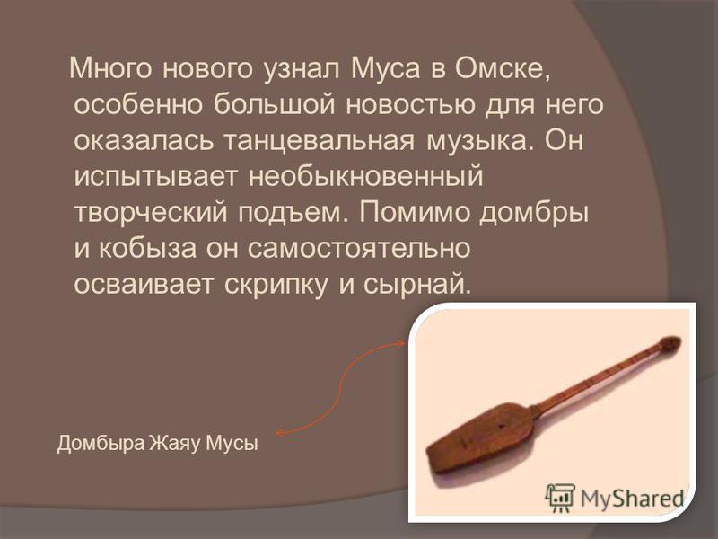 Много нового узнал Муса в Омске, особенно большой новостью для него оказалась танцевальная музыка. Он испытывает необыкновенный творческий подъем. Помимо домбры и кобыла он самостоятельно осваивает скрипку и сырной. Домбыра Жаяу Мусы