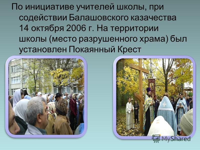 По инициативе учителей школы, при содействии Балашовского казачества 14 октября 2006 г. На территории школы (место разрушенного храма) был установлен Покаянный Крест