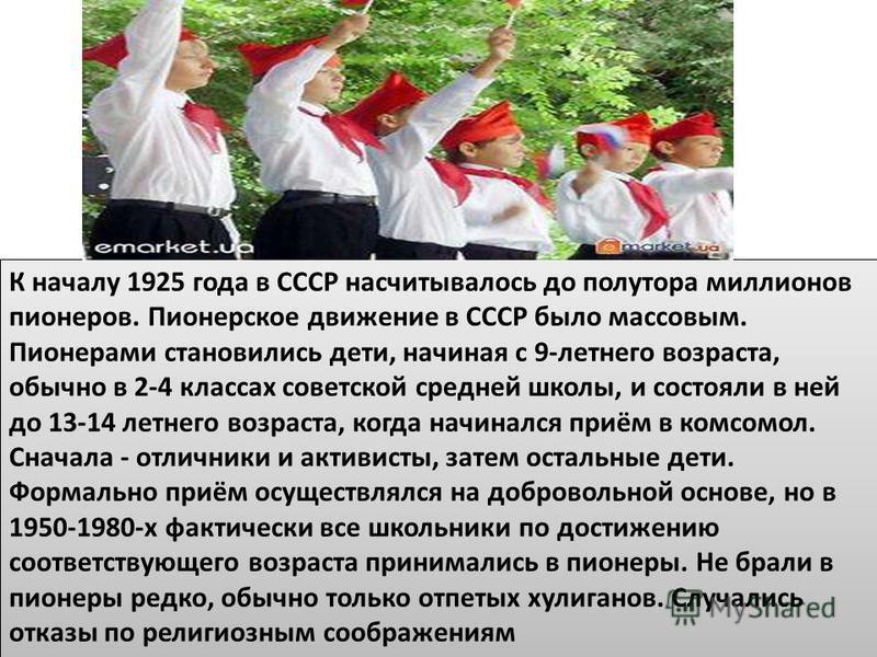 К началу 1925 года в СССР насчитывалось до полутора миллионов пионеров. Пионерское движение в СССР было массовым. Пионерами становились дети, начиная с 9-летнего возраста, обычно в 2-4 классах советской средней школы, и состояли в ней до 13-14 летнег