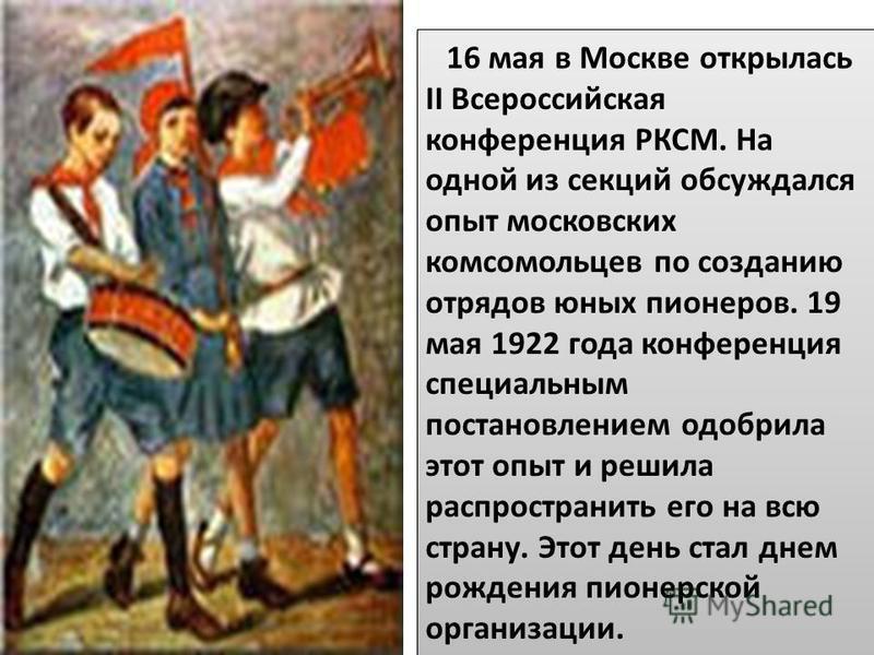 16 мая в Москве открылась II Всероссийская конференция РКСМ. На одной из секций обсуждался опыт московских комсомольцев по созданию отрядов юных пионеров. 19 мая 1922 года конференция специальным постановлением одобрила этот опыт и решила распростран