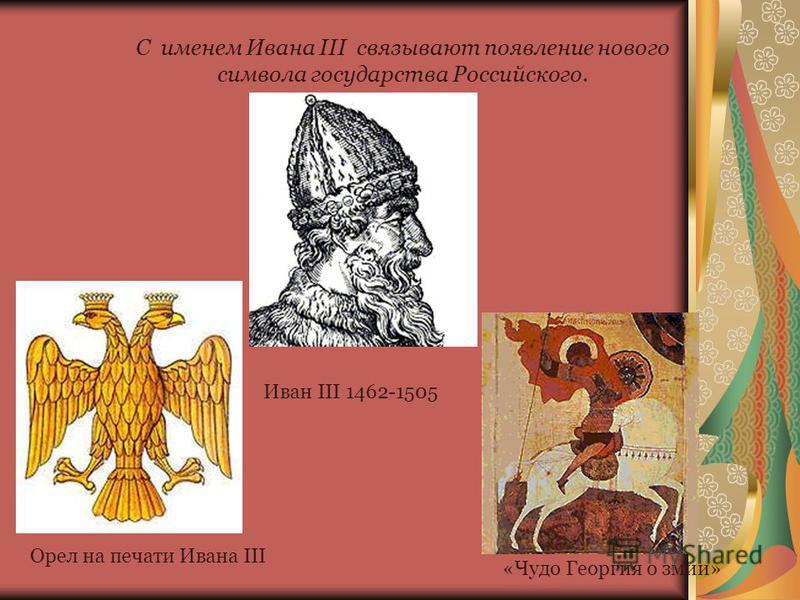 С именем Ивана III связывают появление нового символа государства Российского. Иван III 1462-1505 Орел на печати Ивана III «Чудо Георгия о змии»