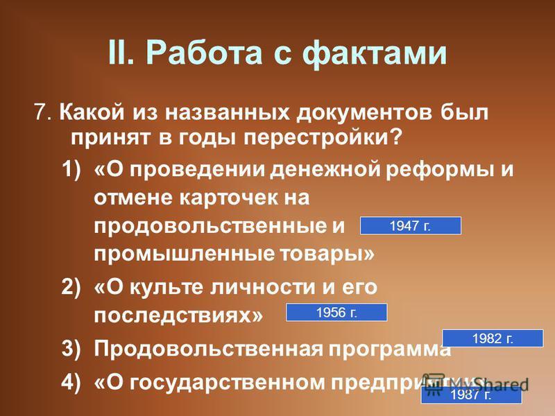 II. Работа с фактами 7. Какой из названных документов был принят в годы перестройки? 1)«О проведении денежной реформы и отмене карточек на продовольственные и промышленные товары» 2)«О культе личности и его последствиях» 3)Продовольственная программа
