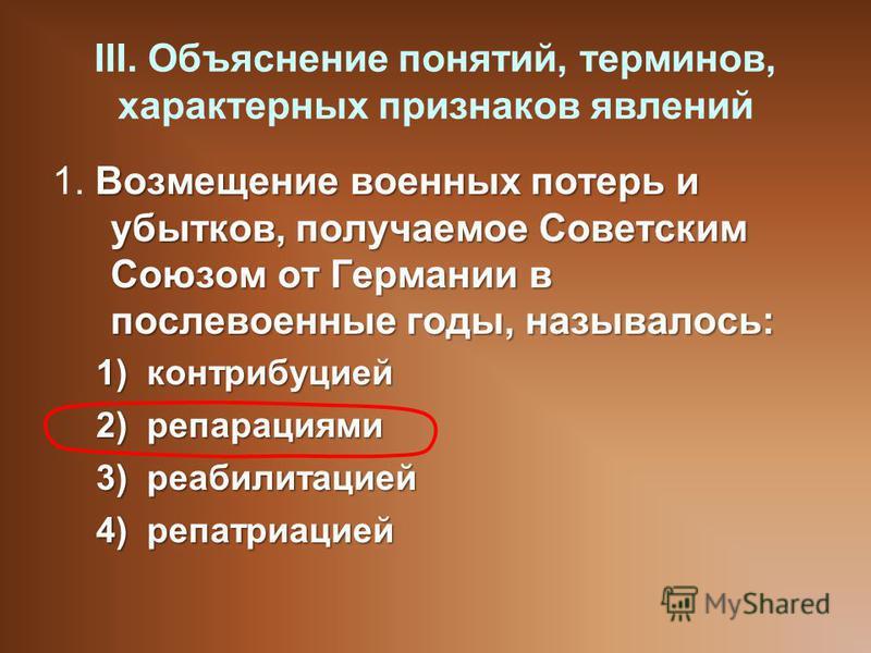 III. Объяснение понятий, терминов, характерных признаков явлений Возмещение военных потерь и убытков, получаемое Советским Союзом от Германии в послевоенные годы, называлось: 1. Возмещение военных потерь и убытков, получаемое Советским Союзом от Герм