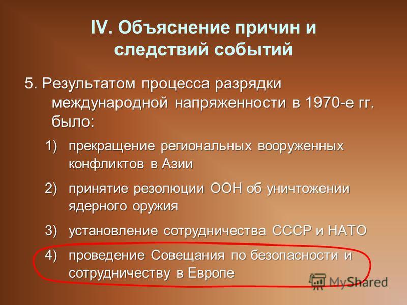IV. Объяснение причин и следствий событий Результатом процесса разрядки международной напряженности в 1970-е гг. было: 5. Результатом процесса разрядки международной напряженности в 1970-е гг. было: 1)прекращение региональных вооруженных конфликтов в