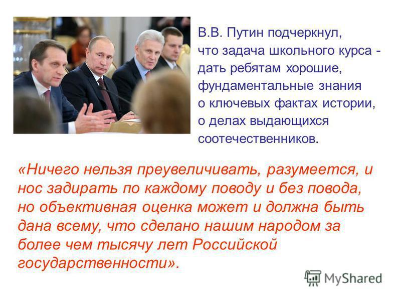 В.В. Путин подчеркнул, что задача школьного курса - дать ребятам хорошие, фундаментальные знания о ключевых фактах истории, о делах выдающихся соотечественников. «Ничего нельзя преувеличивать, разумеется, и нос задирать по каждому поводу и без повода