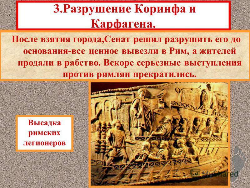 «Освободив» Грецию, римляне повели себя как завоеватели.Это привело к антиримскому восстанию. Римляне всей своей мощью обрушились на Грецию. Особенно яростно защищались жители Коринфа. 3. Разрушение Коринфа и Карфагена. Высадка римских легионеров Пос