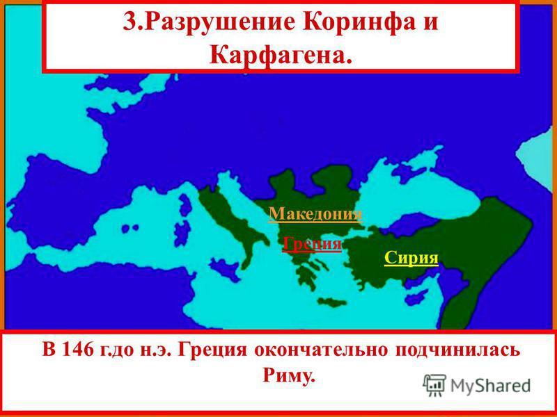 В 146 г.до н.э. Греция окончательно подчинилась Риму. Сирия 3. Разрушение Коринфа и Карфагена. Македония Греция