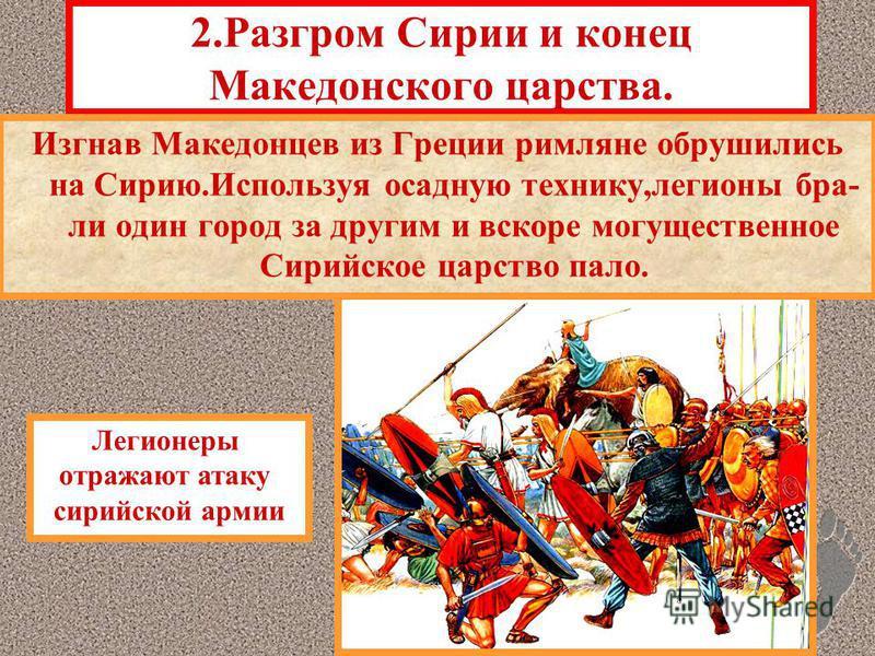 2. Разгром Сирии и конец Македонского царства. Изгнав Македонцев из Греции римляне обрушились на Сирию.Используя осадную технику,легионы бра- ли один город за другим и вскоре могущественное Сирийское царство пало. Легионеры отражают атаку сирийской а