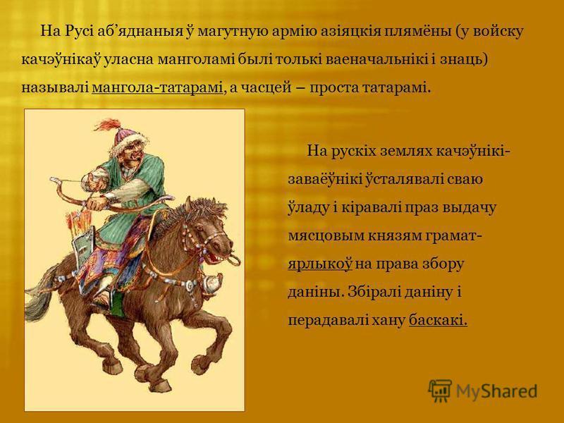 На Русі абяднаныя ў магутную армію азіяцкія плямёны (у войску качэўнікаў уласна манголамі былі толькі ваеначальнікі і знаць) называлі мангола-татарамі, а часцей – проста татарамі. На рускіх землях качэўнікі- заваёўнікі ўсталявалі сваю ўладу і кіравал