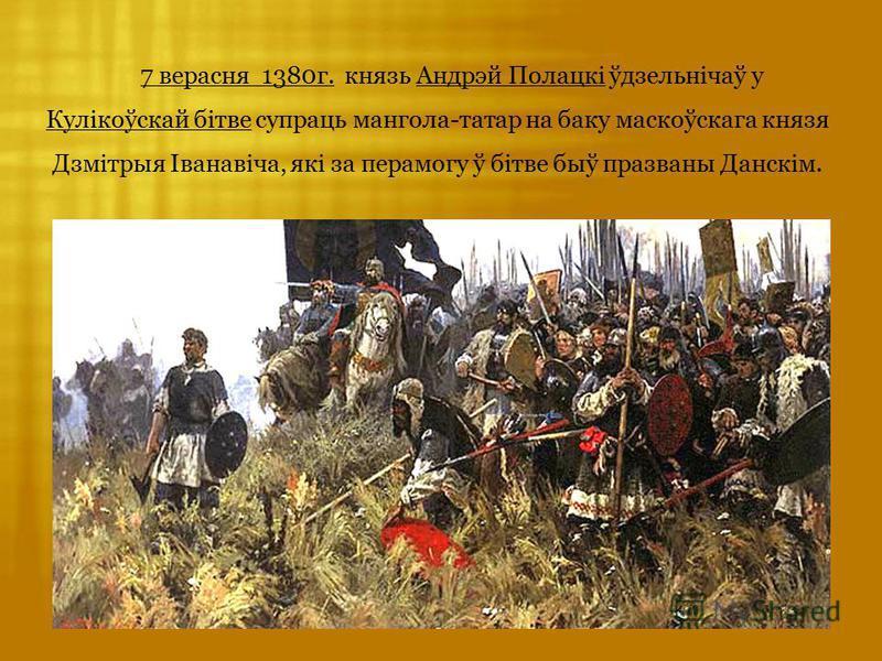 7 верасня 1380г. князь Андрэй Полацкі ўдзельнічаў у Кулікоўскай бітве супраць мангола-татар на баку маскоўскага князя Дзмітрыя Іванавіча, які за перамогу ў бітве быў празваны Данскім.