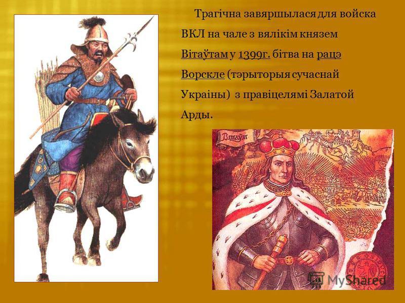 Трагічна завяршылася для войска ВКЛ на чале з вялікім князем Вітаўтам у 1399г. бітва на рацэ Ворскле (тэрыторыя сучаснай Украіны) з правіцелямі Залатой Арды.