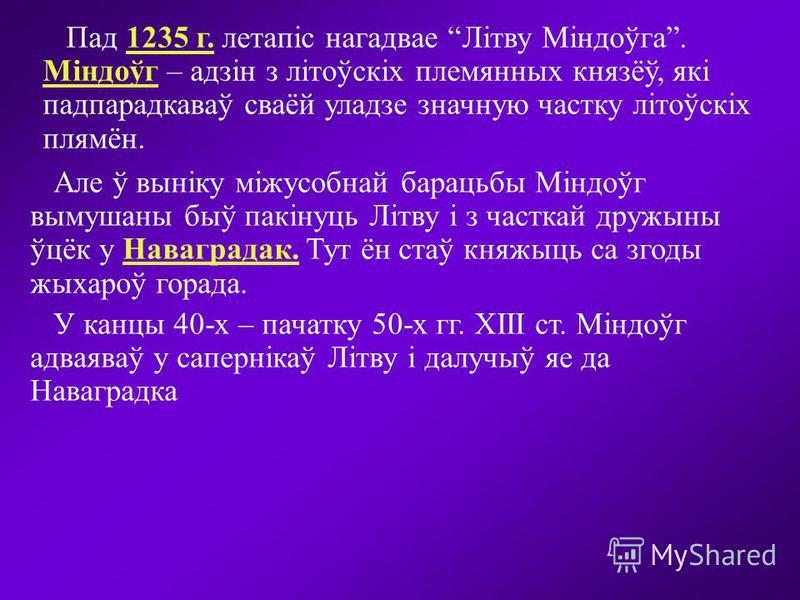 Пад 1235 г. летапіс нагадвае Літву Міндоўга. Міндоўг – адзін з літоўскіх племянных князёў, які падпарадкаваў сваёй уладзе значную частку літоўскіх плямён. Але ў выніку міжусобнай барацьбы Міндоўг вымушаны быў пакінуць Літву і з часткай дружыны ўцёк у