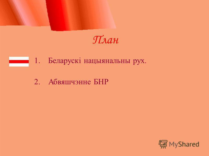 План 1.Беларускі нацыянальны рух. 2. Абвяшчэнне БНР