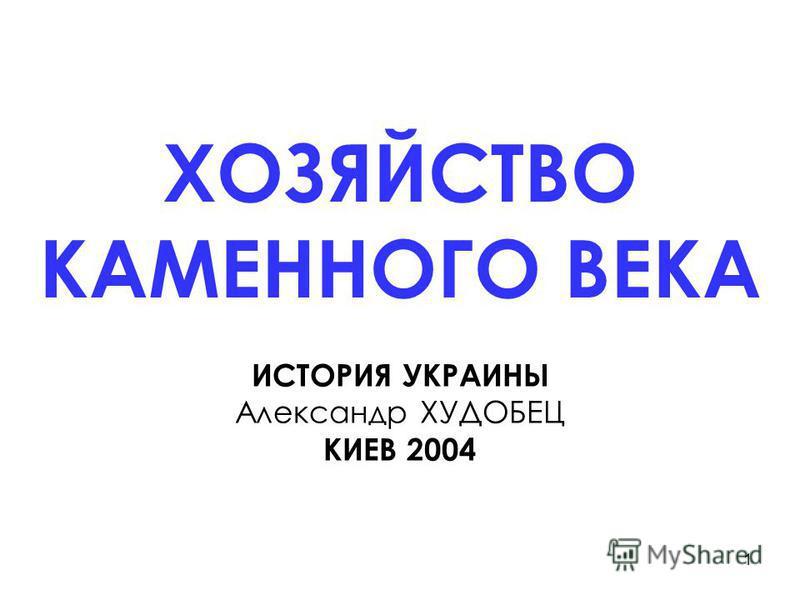 1 ХОЗЯЙСТВО КАМЕННОГО ВЕКА ИСТОРИЯ УКРАИНЫ Александр ХУДОБЕЦ КИЕВ 2004