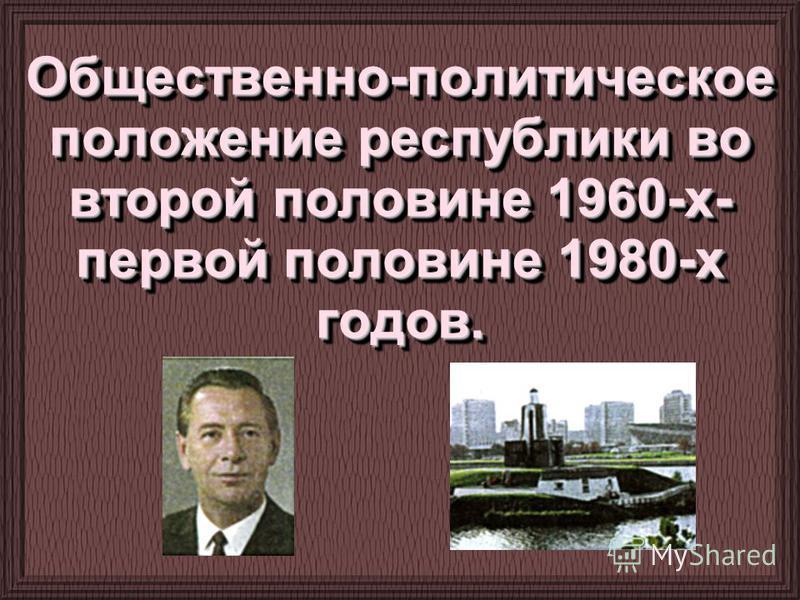 Общественно-политическое положение республики во второй половине 1960-х- первой половине 1980-х годов.