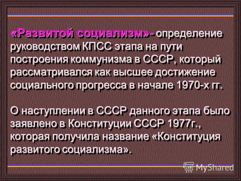 «Развитой социализм»- определение руководством КПСС этапа на пути построения коммунизма в СССР, который рассматривался как высшее достижение социального прогресса в начале 1970-х гг. О наступлении в СССР данного этапа было заявлено в Конституции СССР