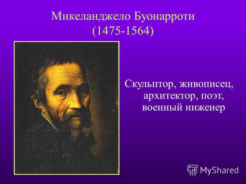 Микеланджело Буонарроти (1475-1564) Скульптор, живописец, архитектор, поэт, военный инженер