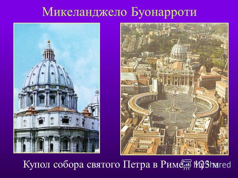 Микеланджело Буонарроти Купол собора святого Петра в Риме – 123 м