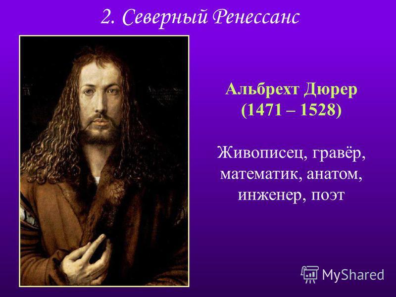 2. Северный Ренессанс Альбрехт Дюрер (1471 – 1528) Живописец, гравёр, математик, анатом, инженер, поэт